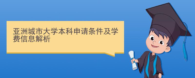 亚洲城市大学本科申请条件及学费信息解析